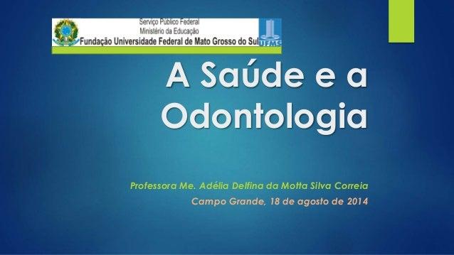 A Saúde e a  Odontologia  Professora Me. Adélia Delfina da Motta Silva Correia  Campo Grande, 18 de agosto de 2014