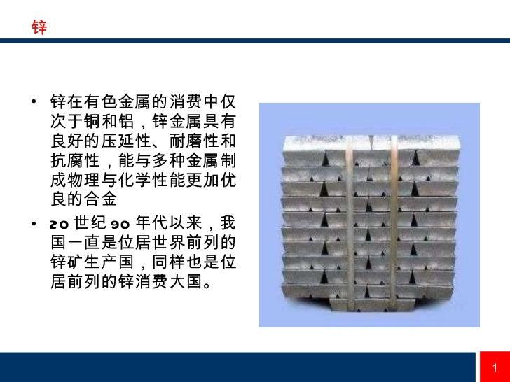 锌 <ul><li>锌在有色金属的消费中仅次于铜和铝,锌金属具有良好的压延性、耐磨性和抗腐性,能与多种金属制成物理与化学性能更加优良的合金   </li></ul><ul><li>20 世纪 90 年代以来,我国一直是位居世界前列的锌矿生产国,...