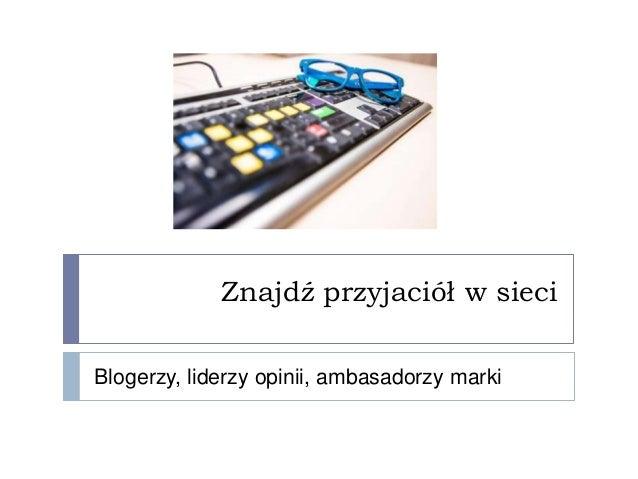 Znajdź przyjaciół w sieciBlogerzy, liderzy opinii, ambasadorzy marki