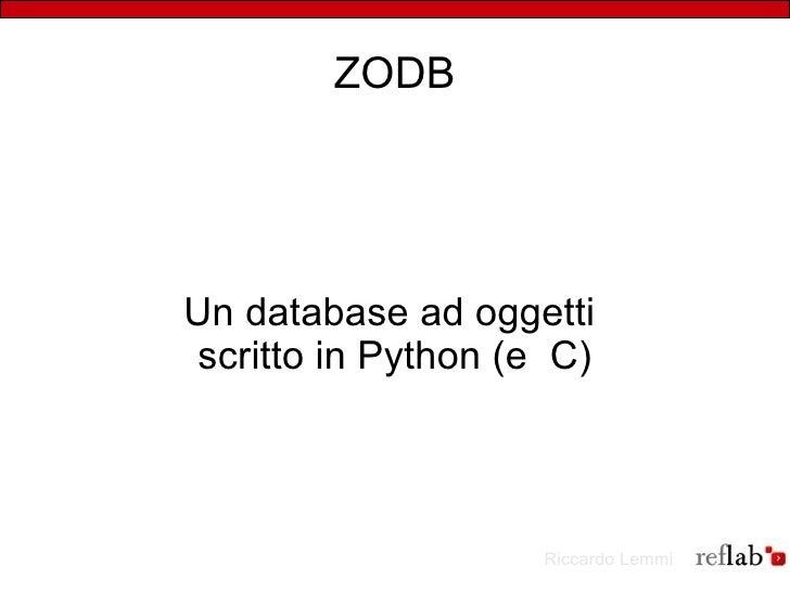 ZODB     Un database ad oggetti  scritto in Python (e C)                         Riccardo Lemmi