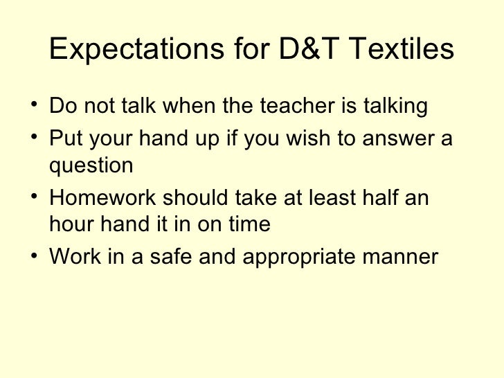 Expectations for D&T Textiles <ul><li>Do not talk when the teacher is talking </li></ul><ul><li>Put your hand up if you wi...