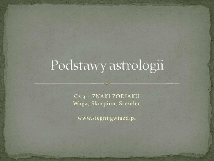 Podstawy astrologii<br />Cz.3 – ZNAKI ZODIAKU <br />Waga, Skorpion, Strzelec<br />www.siegnijgwiazd.pl<br />