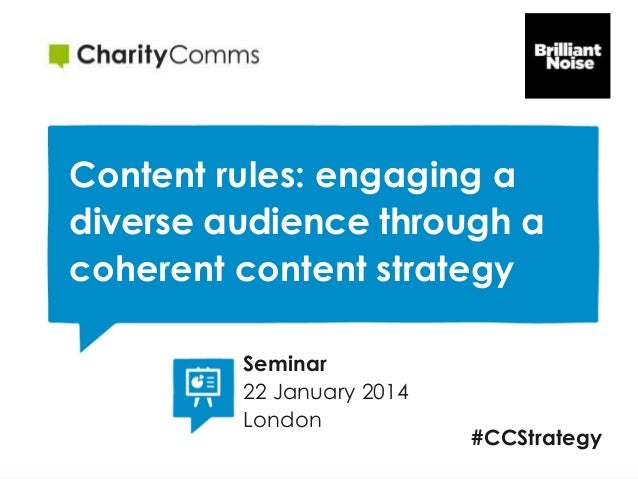 Content rules: engaging a diverse audience through a coherent content strategy Seminar 22 January 2014 London  #CCStrategy