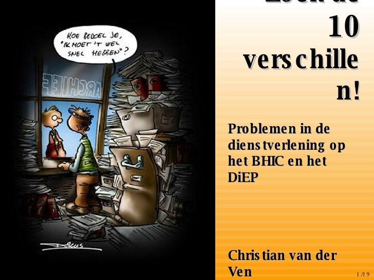 Zoek de  10  verschillen! <ul><li>Problemen in de dienstverlening op het BHIC en het DiEP </li></ul><ul><li>Christian van ...