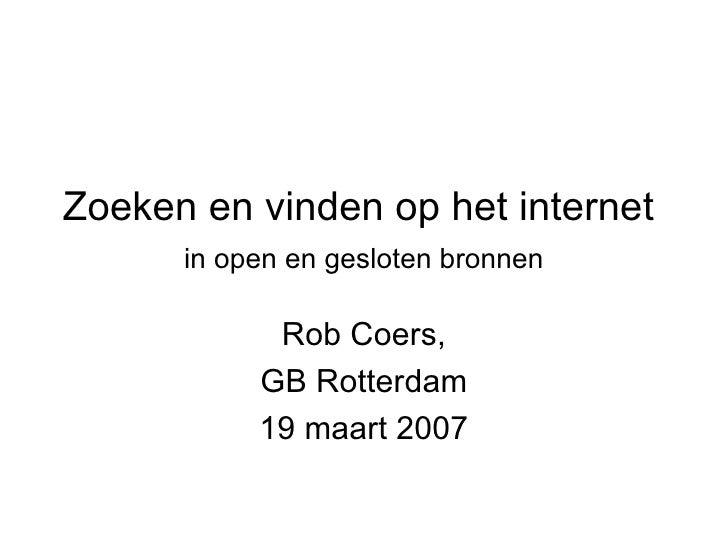 Zoeken en vinden op het internet    in open en gesloten bronnen   Rob Coers, GB Rotterdam 19 maart 2007