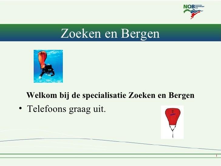 Zoeken en Bergen Welkom bij de specialisatie Zoeken en Bergen• Telefoons graag uit.