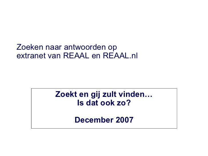Zoeken naar antwoorden op  extranet van REAAL en REAAL.nl Zoekt en gij zult vinden… Is dat ook zo? December 2007