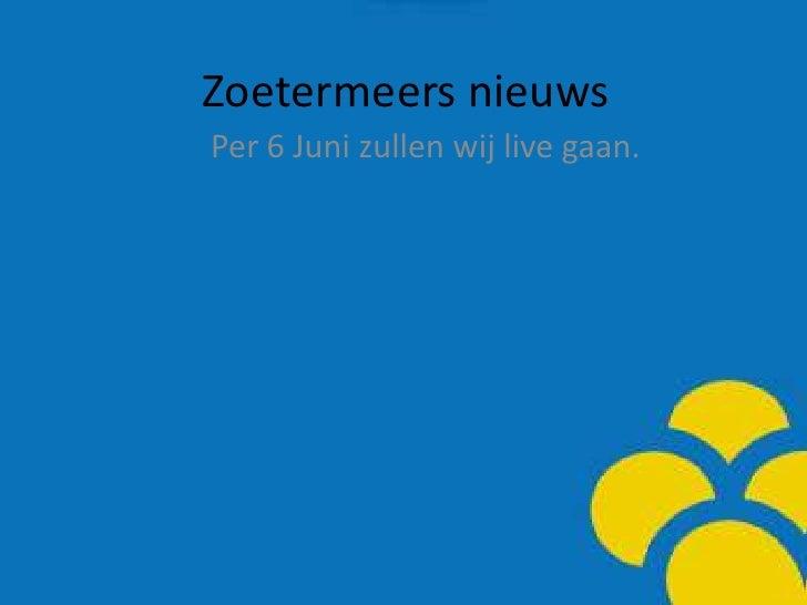 Zoetermeersnieuws<br />Per 6 Junizullenwij live gaan.<br />