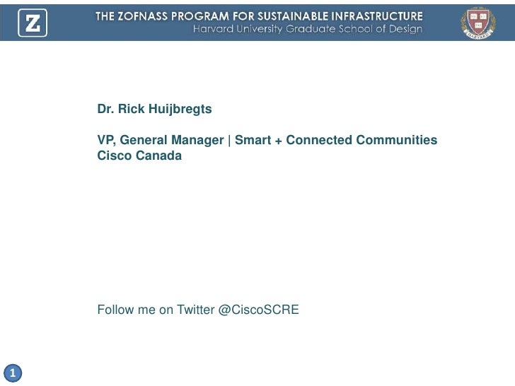 Dr. Rick Huijbregts<br />VP, General Manager   Smart + Connected Communities<br />Cisco Canada<br />Follow me on Twitter @...