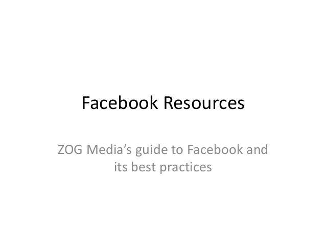 Facebook ResourcesZOG Media's guide to Facebook and       its best practices