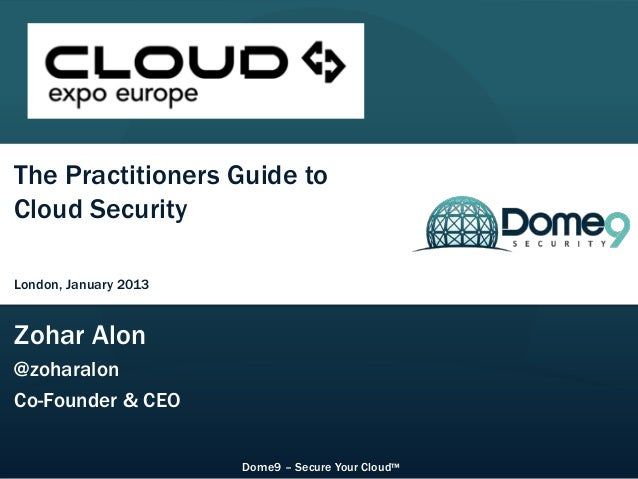 CloudExpo Europe – London, January 2013The Practitioners Guide toCloud SecurityLondon, January 2013Zohar Alon@zoharalonCo-...