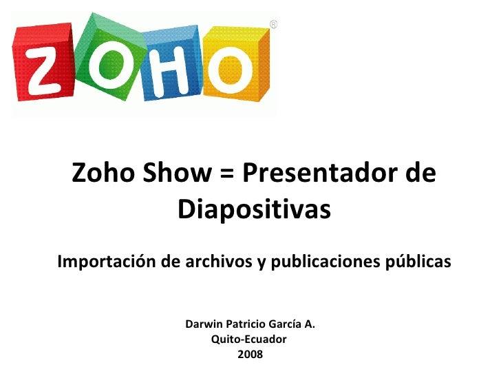 Zoho Show = Presentador de Diapositivas Importación de archivos y publicaciones públicas Darwin Patricio García A. Quito-E...