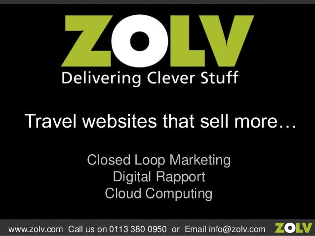 Closed Loop Marketing Digital Rapport Cloud Computing Travel websites that sell more… www.zolv.com Call us on 0113 380 095...