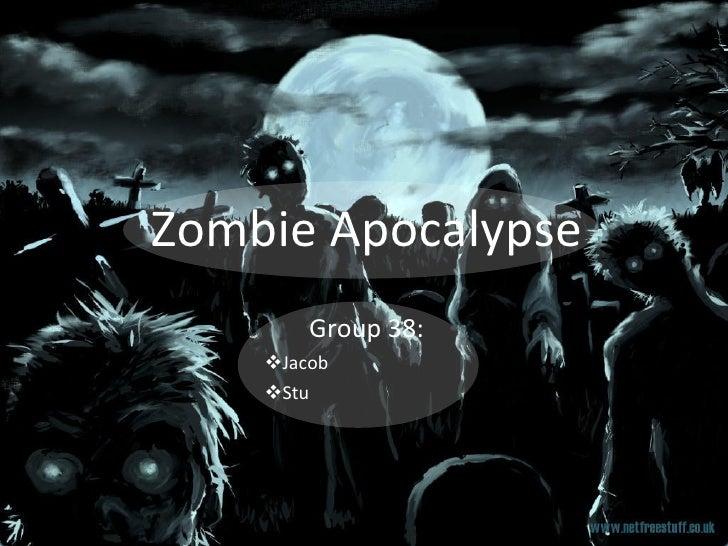 Zombie Apocalypse <ul><li>Group 38: </li></ul><ul><ul><ul><ul><ul><li>Jacob </li></ul></ul></ul></ul></ul><ul><ul><ul><ul>...