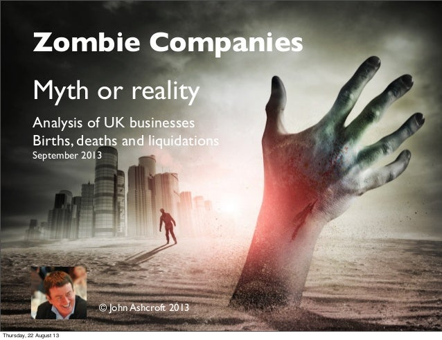 Zombie Companies Myth or reality Analysis of UK businesses Births, deaths and liquidations September 2013 © John Ashcroft ...