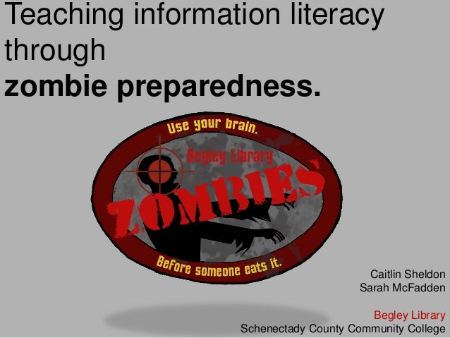 Teaching information literacy through zombie preparedness. Caitlin Sheldon Sarah McFadden Begley Library Schenectady Count...