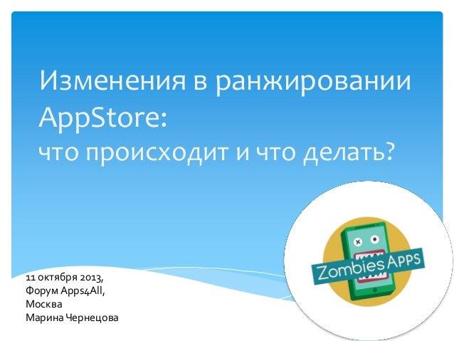 Изменения в ранжировании AppStore: что происходит и что делать?  11 октября 2013, Форум Apps4All, Москва Марина Чернецова