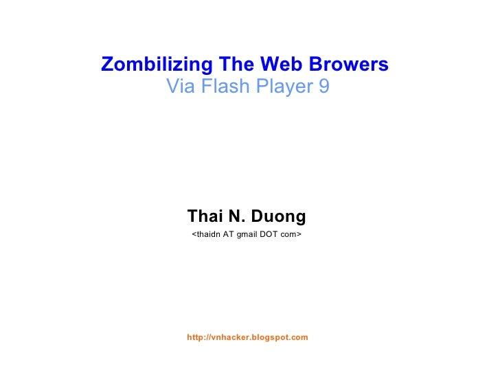 Zombilizing The Web Browers  Via Flash Player 9 <ul><li>Thai N. Duong </li></ul><ul><li><thaidn AT gmail DOT com> </li></u...