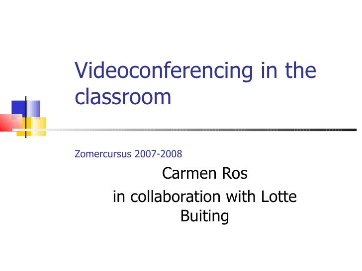 Videoconferencing in the classroom Zomercursus 2007-2008   Carmen Ros in collaboration with Lotte Buiting