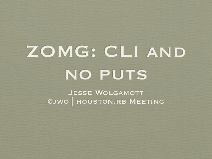 ZOMG: CLI and  no puts     Jesse Wolgamott @jwo | houston.rb Meeting