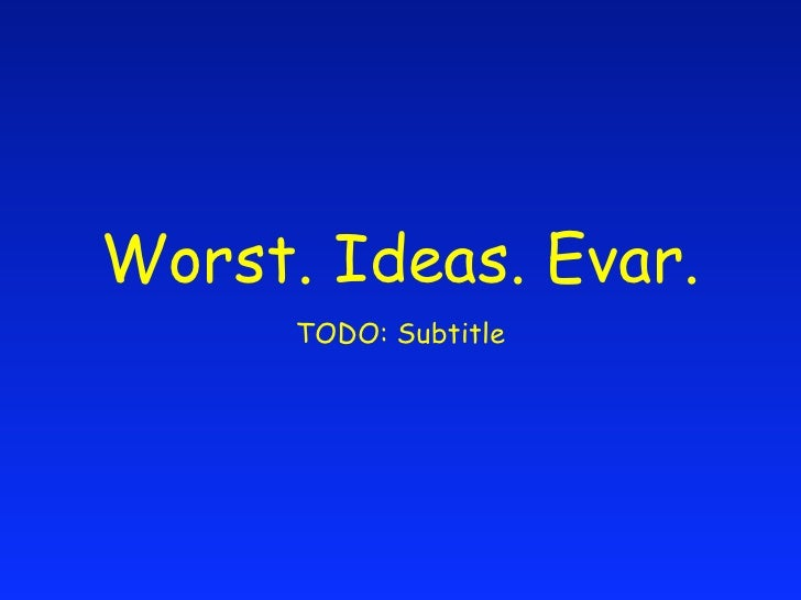 Worst. Ideas. Ever.