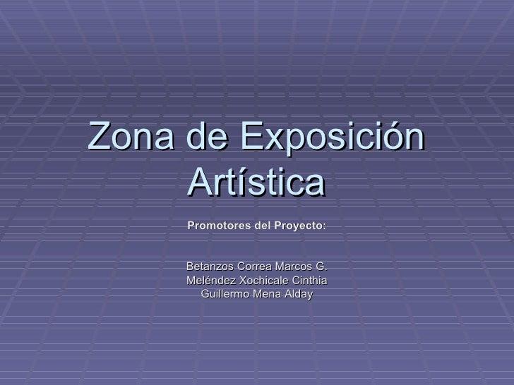 Zona de Exposición Artística Promotores del Proyecto: Betanzos Correa Marcos G. Meléndez Xochicale Cinthia Guillermo Mena ...