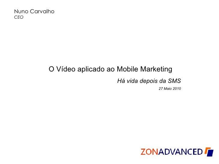 Nuno Carvalho CEO  O Vídeo aplicado ao Mobile Marketing Há vida depois da SMS 27 Maio 2010