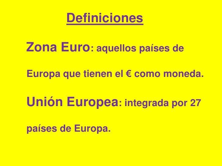 Definiciones<br />Zona Euro: aquellos países de Europa que tienen el € como moneda.Unión Europea: integrada por 27 países ...