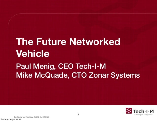 Confidential and Proprietary, © 2013, Tech-I-M, LLC The Future Networked Vehicle Paul Menig, CEO Tech-I-M Mike McQuade, CTO...