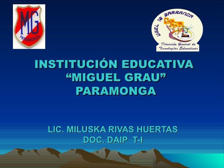 "INSTITUCIÓN EDUCATIVA  ""MIGUEL GRAU"" PARAMONGA LIC. MILUSKA RIVAS HUERTAS DOC. DAIP  T-I"