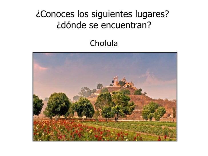 ¿Conoces los siguientes lugares?  ¿dónde se encuentran? <ul><li>Cholula </li></ul>