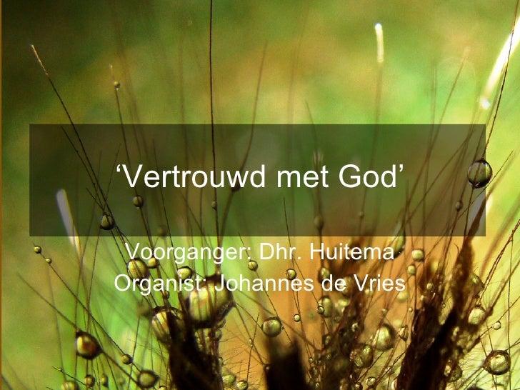 ' Vertrouwd met God' Voorganger: Dhr. Huitema Organist: Johannes de Vries