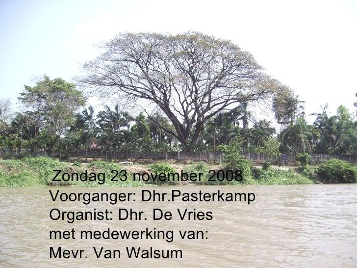 Zondag 23 november 2008 Voorganger: Dhr.Pasterkamp Organist: Dhr. De Vries met medewerking van: Mevr. Van Walsum