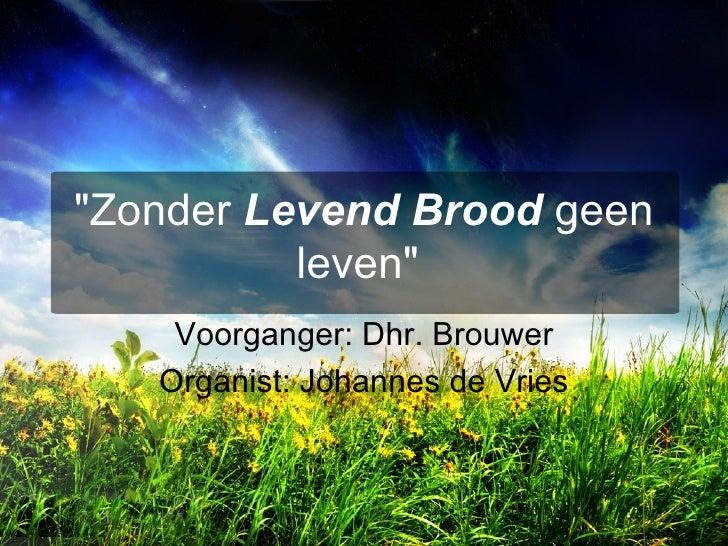 """""""Zonder  Levend Brood  geen leven""""   Voorganger: Dhr. Brouwer Organist: Johannes de Vries"""