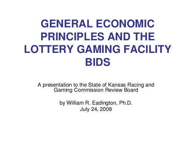 GENERAL ECONOMIC PRINCIPLES AND THE LOTTERY GAMING FACILITY BIDS A presentation to the State of Kansas Racing and Gaming C...