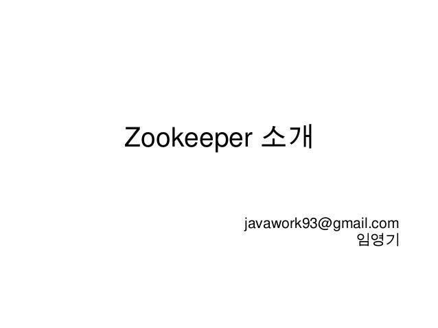 Zookeeper 소개 javawork93@gmail.com 임영기