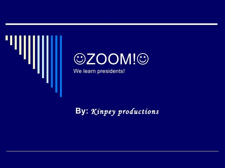  ZOOM!  We learn presidents! By:  Kinpey productions