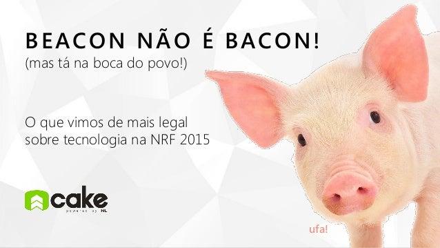 ufa! BEACON NÃO É BACON! (mas tá na boca do povo!) O que vimos de mais legal sobre tecnologia na NRF 2015