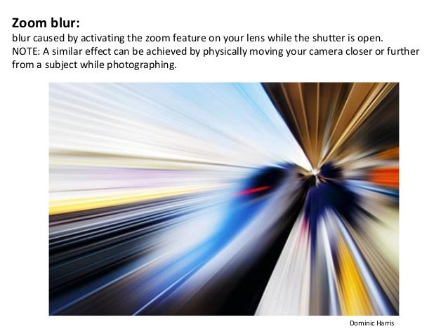 Zoom blur:blur caused by activating the zoom feature on your lens while the shutter is open.NOTE: A similar effect can be ...