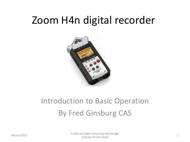 Zoom H4n digital recorder              Introduction to Basic Operation                   By Fred Ginsburg CAS             ...