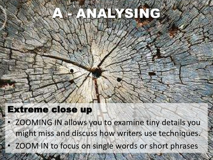 A - ANALYSINGExtreme close up• ZOOMING IN allows you to examine tiny details you  might miss and discuss how writers use t...