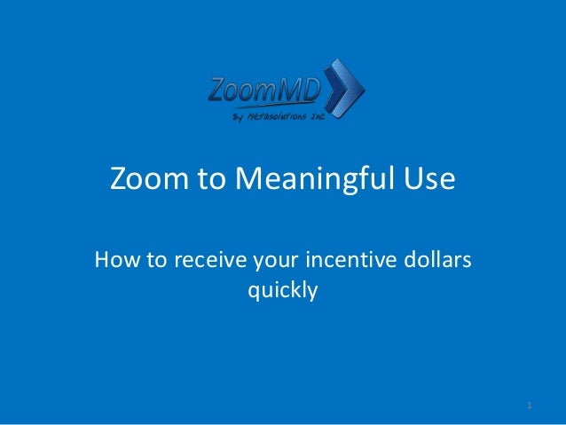 Zoom to Meaningful Use How to receive your incentive dollars quickly 1