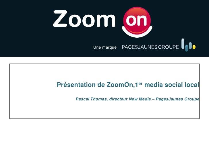 Une marque   Le 1er Media Social media FrançaisPrésentation de ZoomOn,1er Local social local     Pascal Thomas, directeur ...
