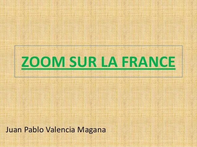 ZOOM SUR LA FRANCE  Juan Pablo Valencia Magana