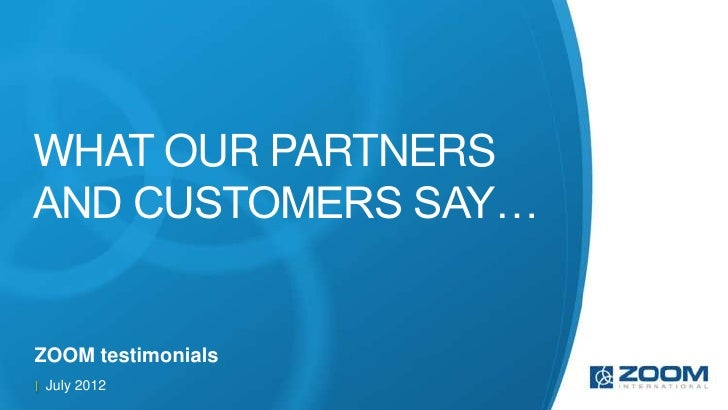 WHAT OUR PARTNERSAND CUSTOMERS SAY…ZOOM testimonials July 2012