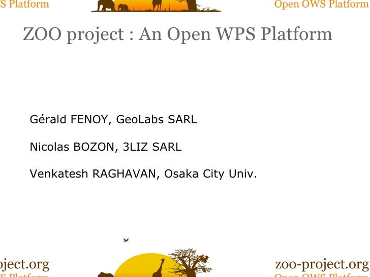 ZOO project : An Open WPS Platform Gérald FENOY, GeoLabs SARL Nicolas BOZON, 3LIZ SARL Venkatesh RAGHAVAN, Osaka City Univ.