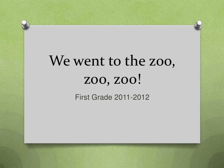 We went to the zoo,    zoo, zoo!   First Grade 2011-2012