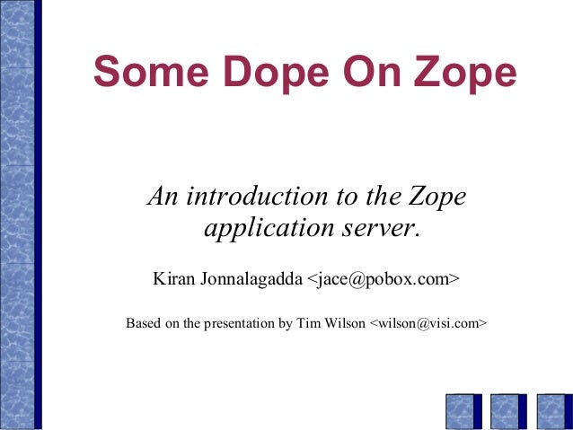 Some Dope On Zope An introduction to the Zope application server. Kiran Jonnalagadda <jace@pobox.com> Based on the present...