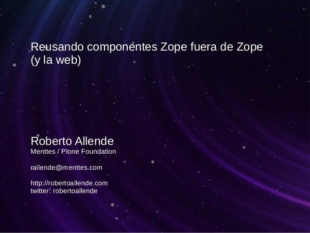 Reusando componentes Zope fuera de Zope (y la web) Roberto Allende Menttes / Plone Foundation rallende@menttes.com http://...