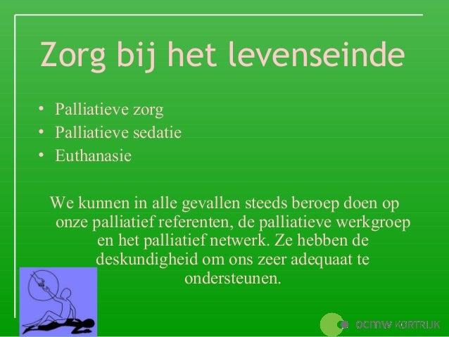 Zorg bij het levenseinde• Palliatieve zorg• Palliatieve sedatie• Euthanasie We kunnen in alle gevallen steeds beroep doen ...